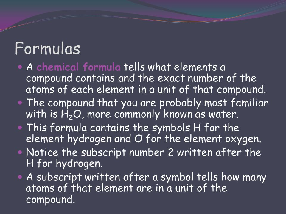 Formulas A chemical formula tells what elements a compound contains and the exact number of the atoms of each element in a unit of that compound.