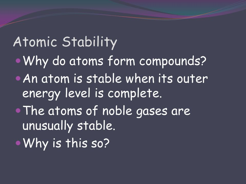 Atomic Stability Why do atoms form compounds