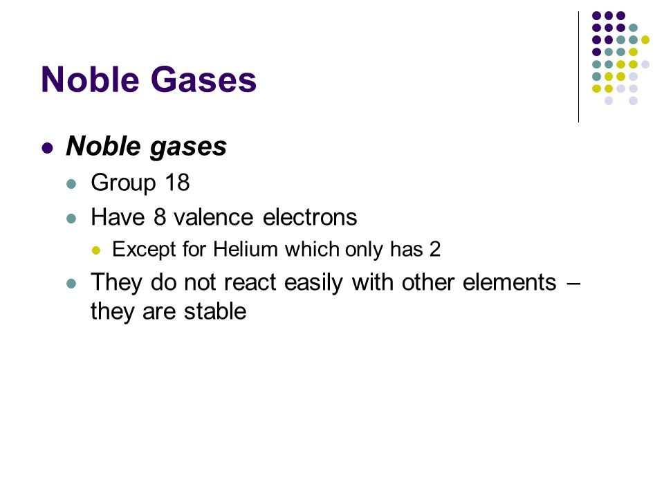 Noble Gases Noble gases Group 18 Have 8 valence electrons
