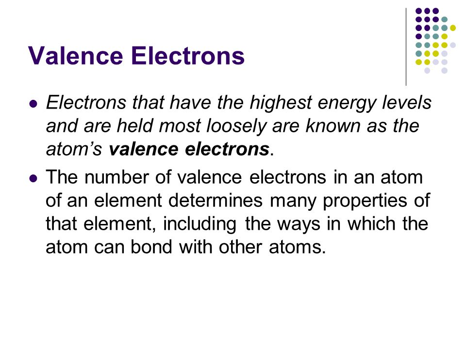 Valence Electrons Electrons that have the highest energy levels and are held most loosely are known as the atom's valence electrons.