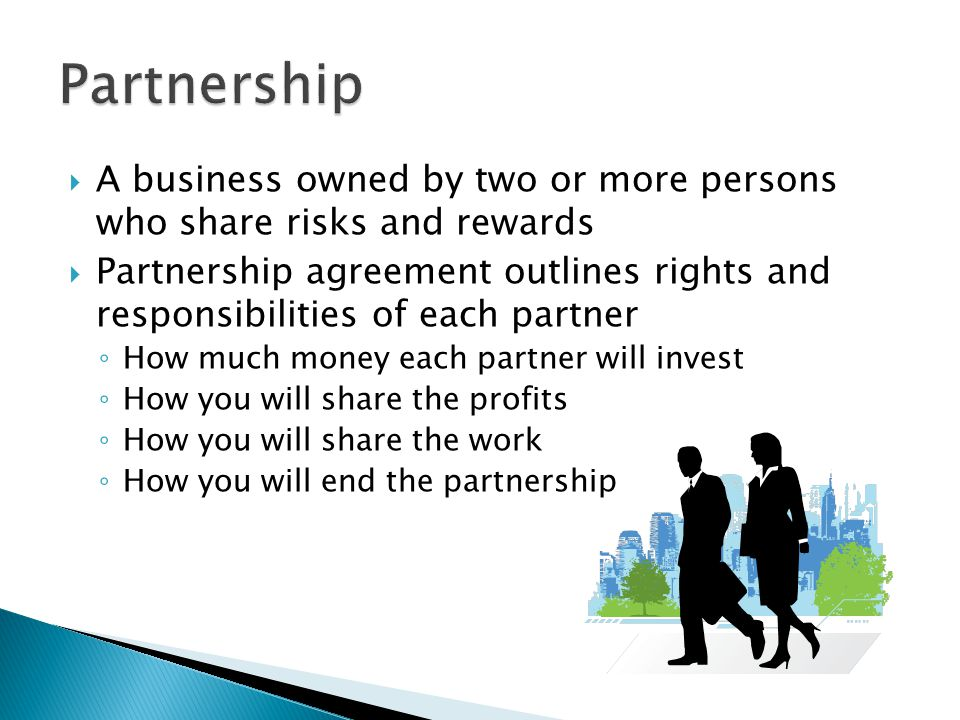 Partnership A business owned by two or more persons who share risks and rewards.