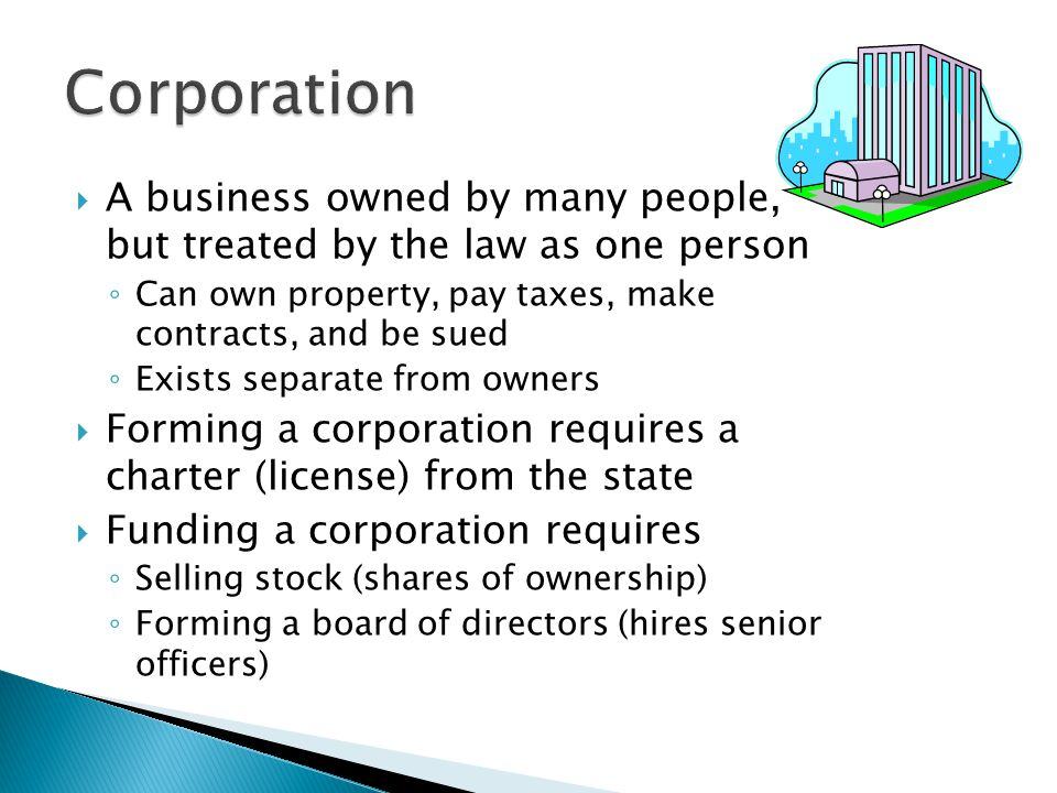 Corporation A business owned by many people, but treated by the law as one person. Can own property, pay taxes, make contracts, and be sued.