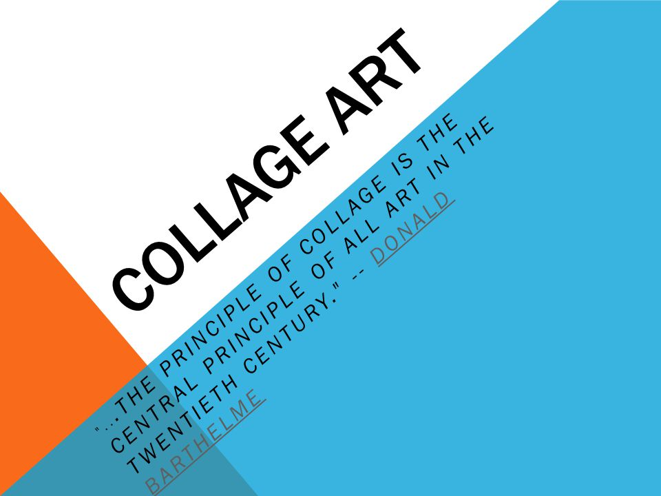 COLLAGE ART ...the principle of collage is the central principle of all art in the twentieth century. -- Donald Barthelme.