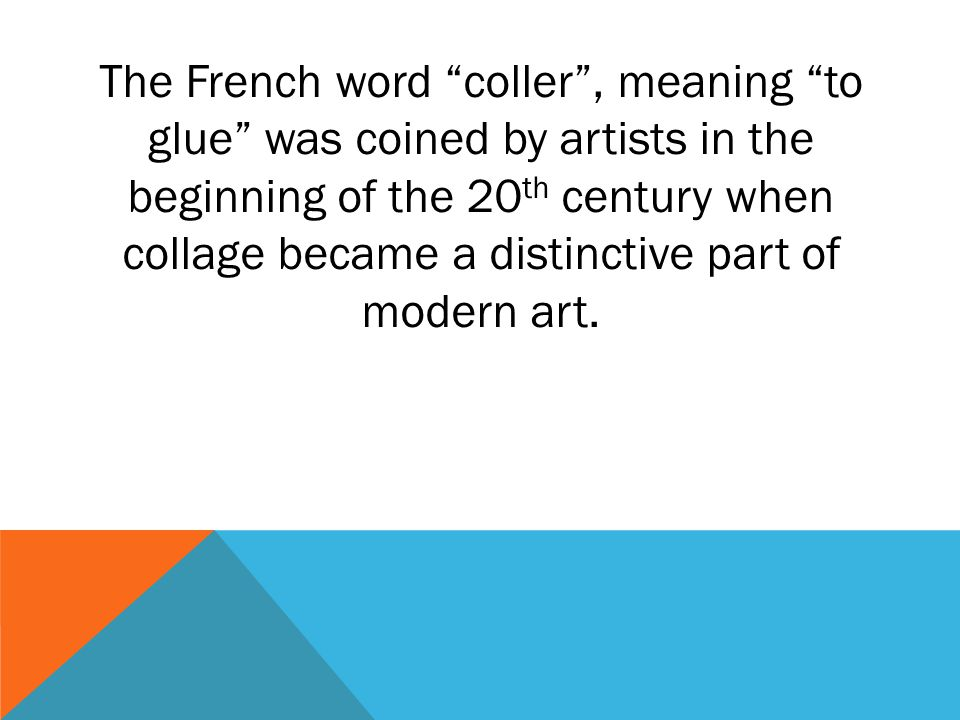 The French word coller , meaning to glue was coined by artists in the beginning of the 20th century when collage became a distinctive part of modern art.
