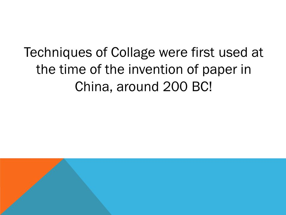 Techniques of Collage were first used at the time of the invention of paper in China, around 200 BC!