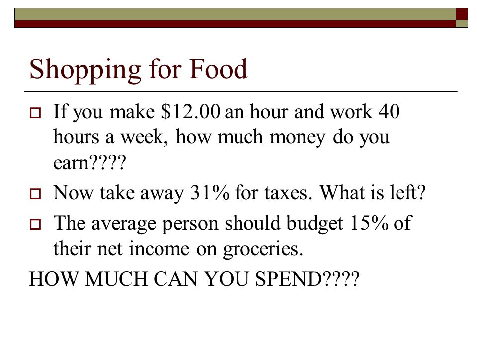Shopping for Food If you make $12.00 an hour and work 40 hours a week, how much money do you earn