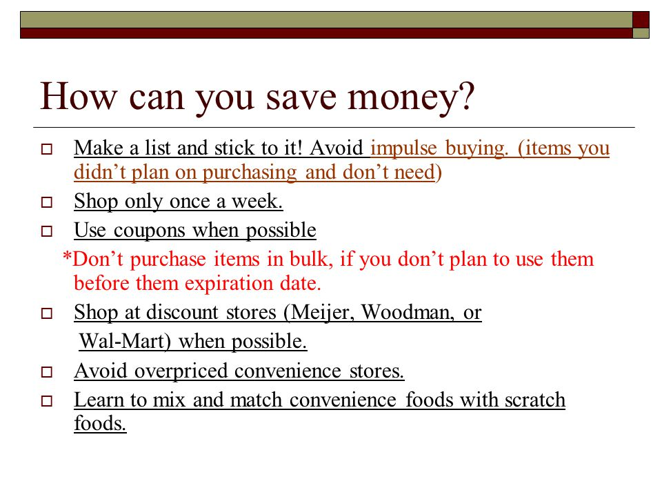 How can you save money Make a list and stick to it! Avoid impulse buying. (items you didn't plan on purchasing and don't need)