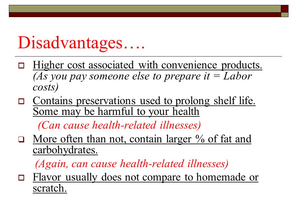 Disadvantages…. Higher cost associated with convenience products. (As you pay someone else to prepare it = Labor costs)