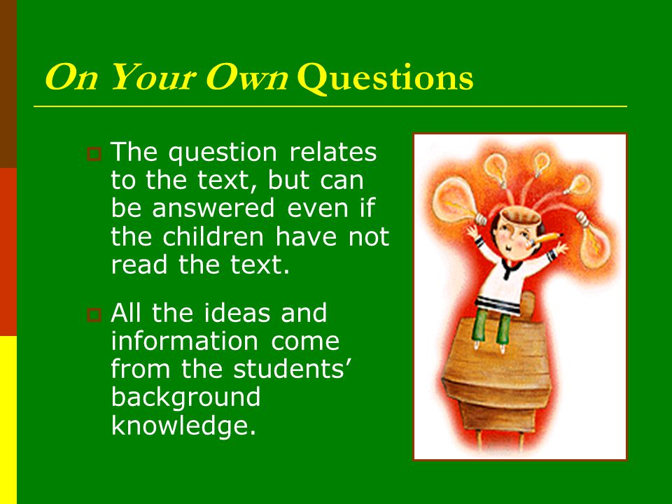 On Your Own Questions The question relates to the text, but can be answered even if the children have not read the text.