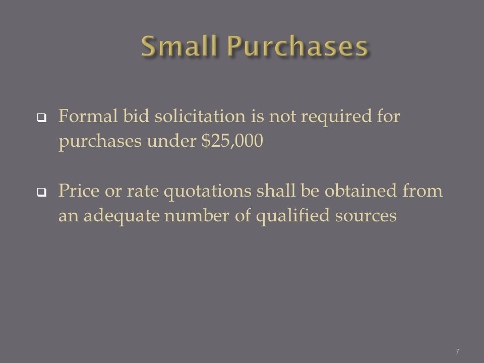 Small Purchases Formal bid solicitation is not required for purchases under $25,000.