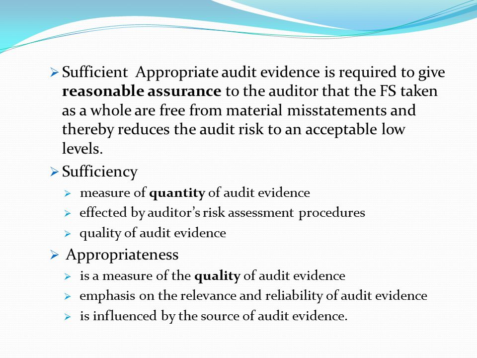 Sufficient Appropriate audit evidence is required to give reasonable assurance to the auditor that the FS taken as a whole are free from material misstatements and thereby reduces the audit risk to an acceptable low levels.