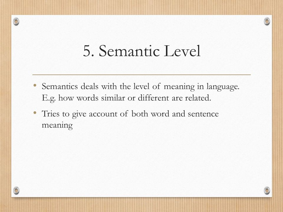 5. Semantic Level Semantics deals with the level of meaning in language. E.g. how words similar or different are related.