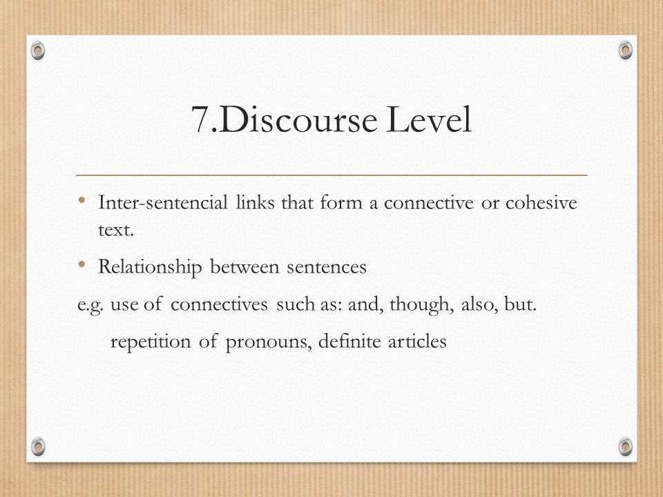 7.Discourse Level Inter-sentencial links that form a connective or cohesive text. Relationship between sentences.