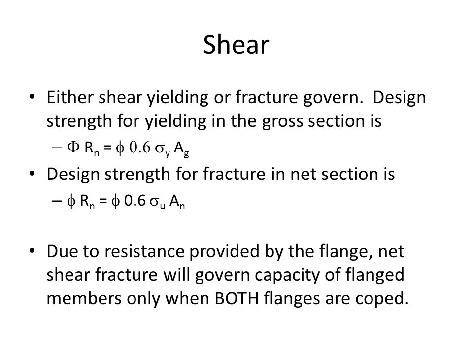 Shear Either shear yielding or fracture govern. Design strength for yielding in the gross section is.