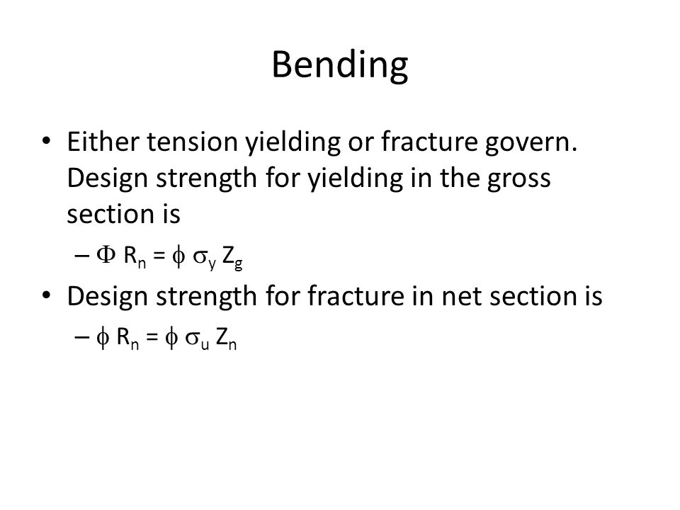 Bending Either tension yielding or fracture govern. Design strength for yielding in the gross section is.
