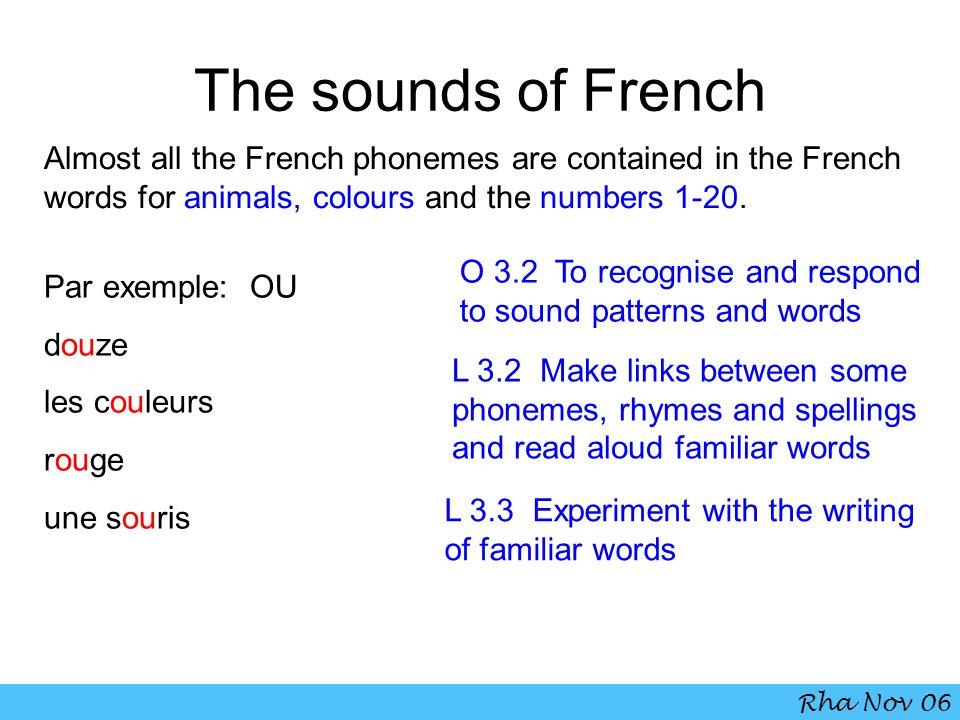 The sounds of French Almost all the French phonemes are contained in the French words for animals, colours and the numbers