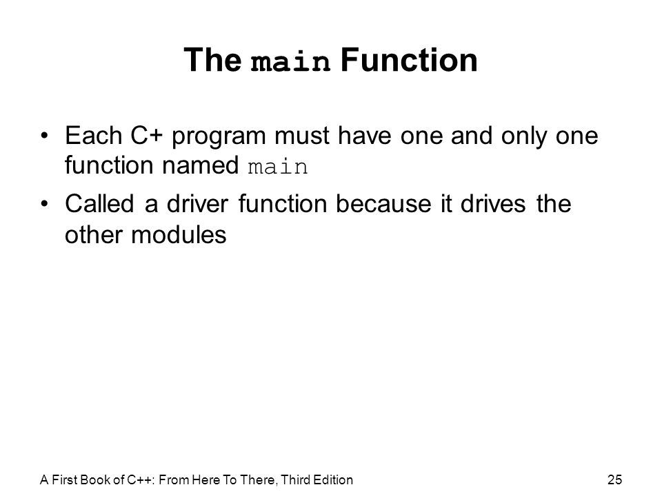 The main Function Each C+ program must have one and only one function named main. Called a driver function because it drives the other modules.