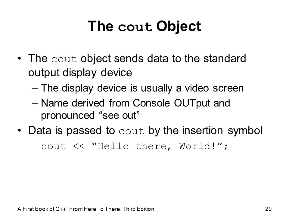 The cout Object The cout object sends data to the standard output display device. The display device is usually a video screen.