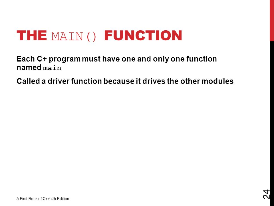 The main() Function Each C+ program must have one and only one function named main Called a driver function because it drives the other modules