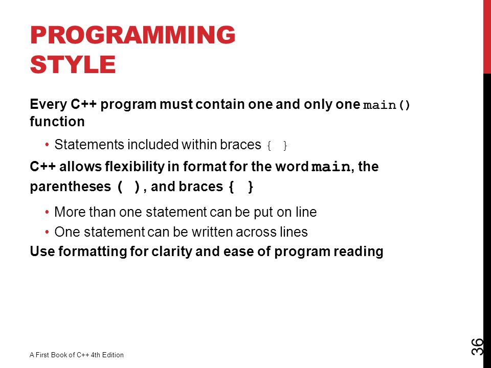 Programming Style Every C++ program must contain one and only one main() function. Statements included within braces { }