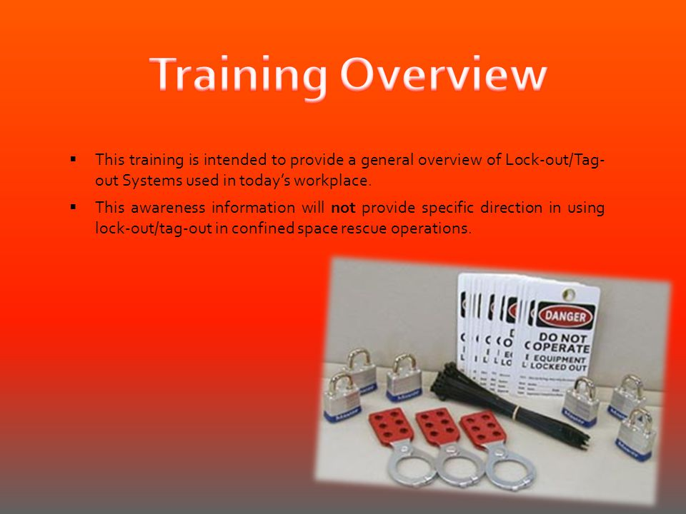 Training Overview This training is intended to provide a general overview of Lock-out/Tag- out Systems used in today's workplace.