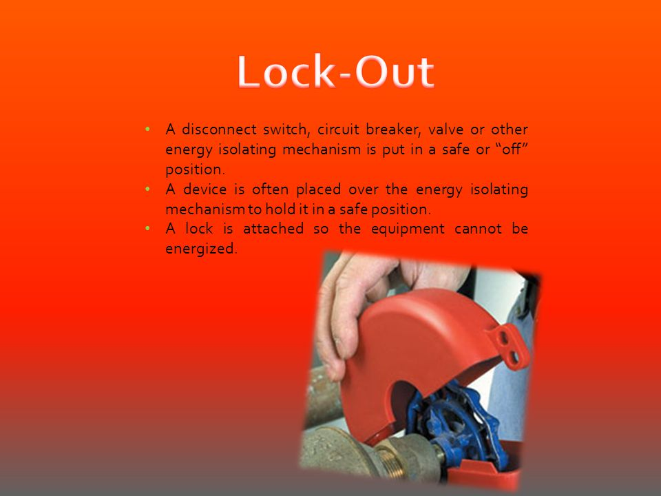 Lock-Out A disconnect switch, circuit breaker, valve or other energy isolating mechanism is put in a safe or off position.