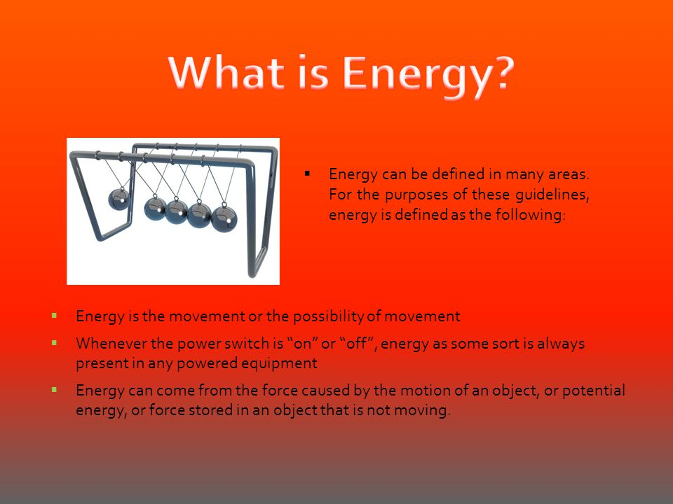 What is Energy Energy can be defined in many areas. For the purposes of these guidelines, energy is defined as the following:
