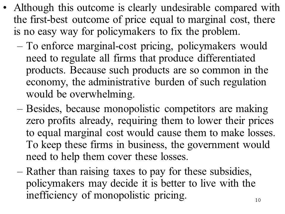 Although this outcome is clearly undesirable compared with the first-best outcome of price equal to marginal cost, there is no easy way for policymakers to fix the problem.