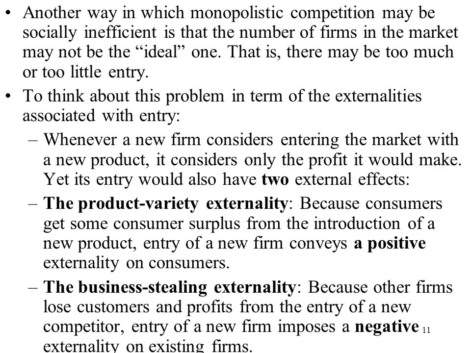Another way in which monopolistic competition may be socially inefficient is that the number of firms in the market may not be the ideal one. That is, there may be too much or too little entry.