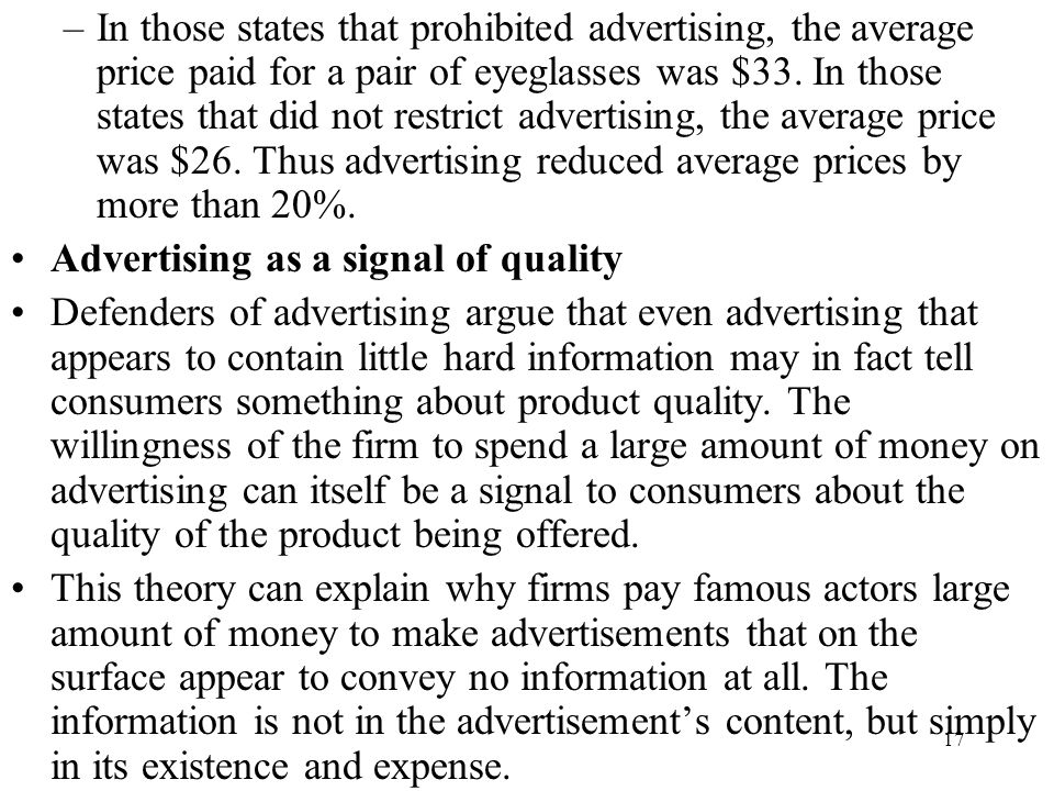 In those states that prohibited advertising, the average price paid for a pair of eyeglasses was $33. In those states that did not restrict advertising, the average price was $26. Thus advertising reduced average prices by more than 20%.