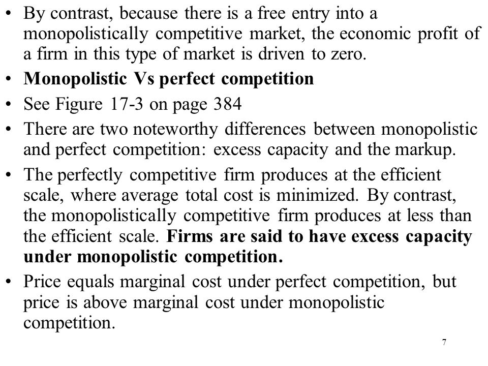 By contrast, because there is a free entry into a monopolistically competitive market, the economic profit of a firm in this type of market is driven to zero.