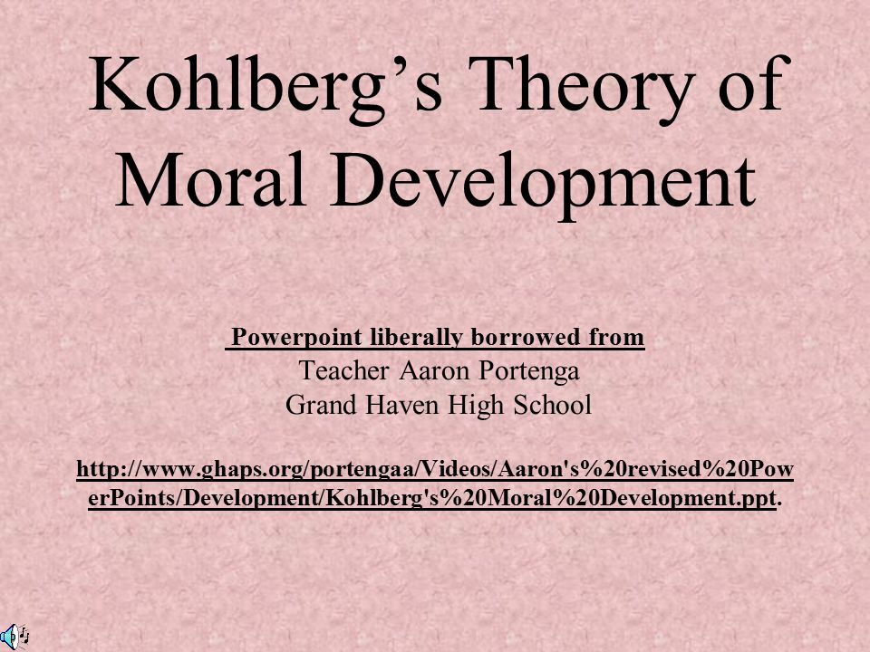 Kohlberg's Theory of Moral Development Powerpoint liberally borrowed from Teacher Aaron Portenga Grand Haven High School   s%20revised%20PowerPoints/Development/Kohlberg s%20Moral%20Development.ppt.