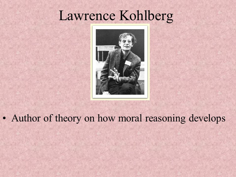 Lawrence Kohlberg Author of theory on how moral reasoning develops