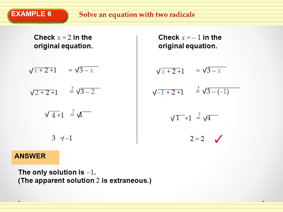 EXAMPLE 6 Solve an equation with two radicals. Check x = 2 in the. original equation. Check x = – 1 in the.