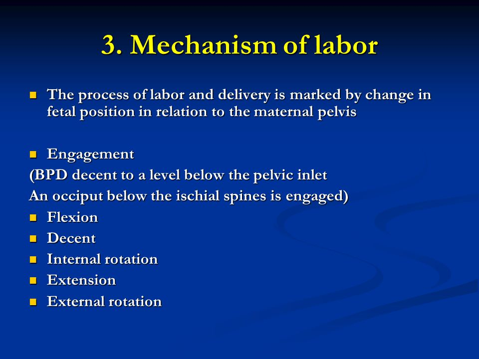 3. Mechanism of labor The process of labor and delivery is marked by change in fetal position in relation to the maternal pelvis.