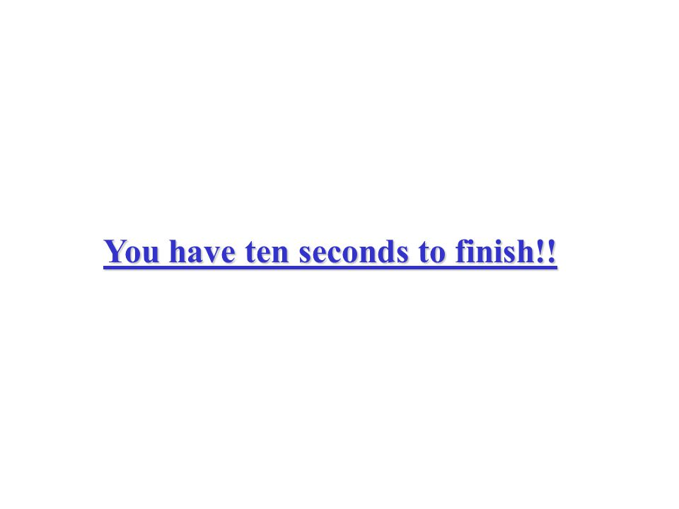 You have ten seconds to finish!!