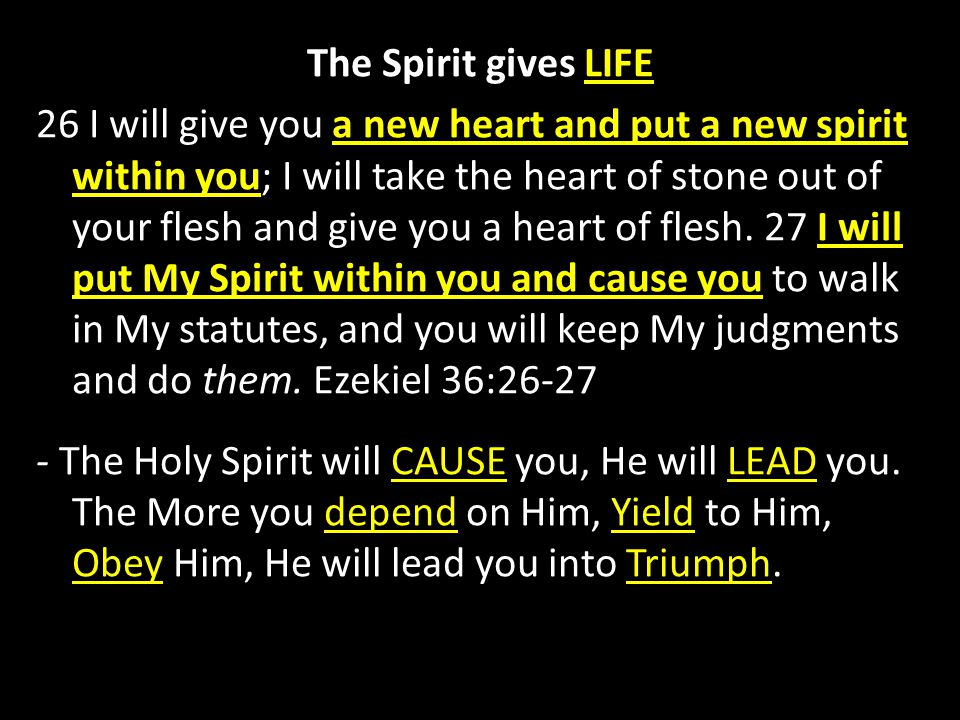 The Spirit gives LIFE 26 I will give you a new heart and put a new spirit within you; I will take the heart of stone out of your flesh and give you a heart of flesh. 27 I will put My Spirit within you and cause you to walk in My statutes, and you will keep My judgments and do them. Ezekiel 36: The Holy Spirit will CAUSE you, He will LEAD you. The More you depend on Him, Yield to Him, Obey Him, He will lead you into Triumph.