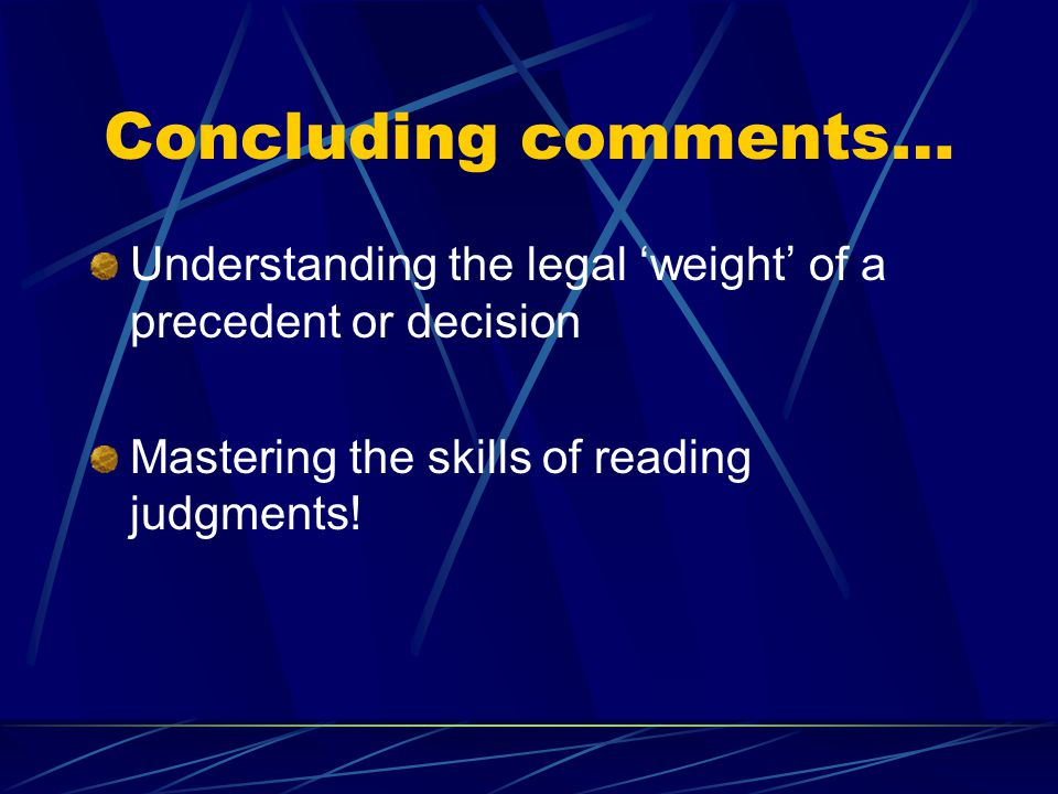 Concluding comments… Understanding the legal 'weight' of a precedent or decision. Mastering the skills of reading judgments!