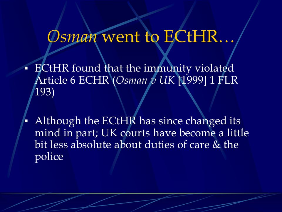 Osman went to ECtHR… ECtHR found that the immunity violated Article 6 ECHR (Osman v UK [1999] 1 FLR 193)