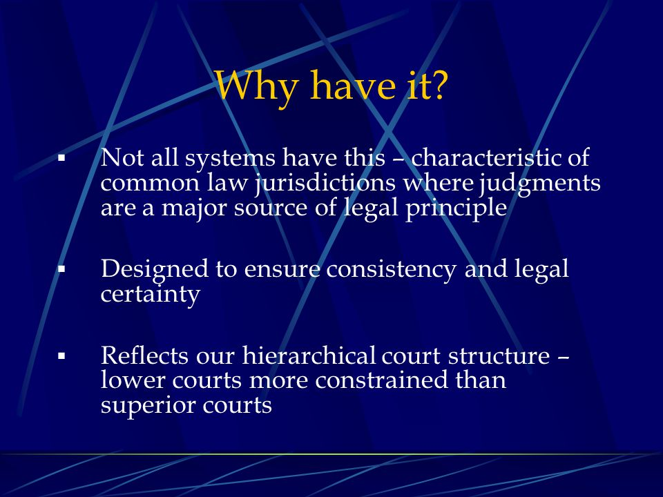 Why have it Not all systems have this – characteristic of common law jurisdictions where judgments are a major source of legal principle.