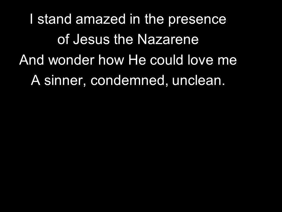I stand amazed in the presence of Jesus the Nazarene