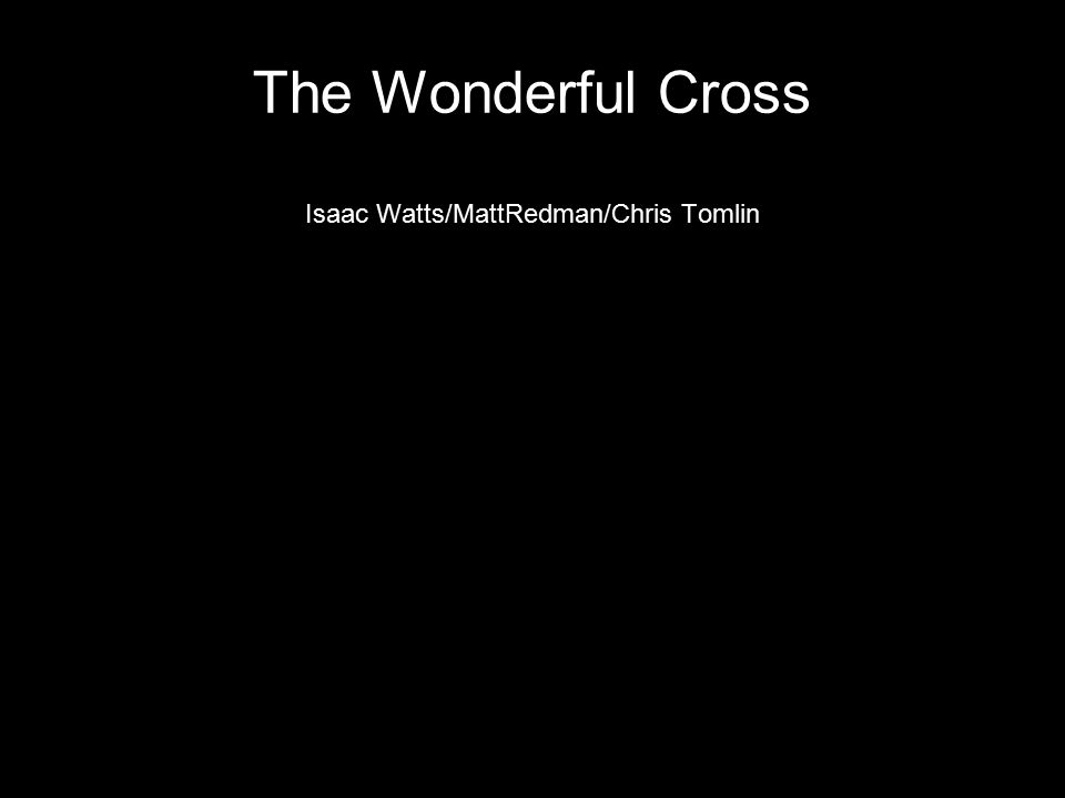 The Wonderful Cross Isaac Watts/MattRedman/Chris Tomlin