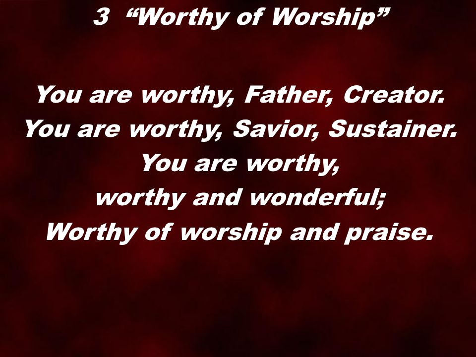You are worthy, Father, Creator. You are worthy, Savior, Sustainer.