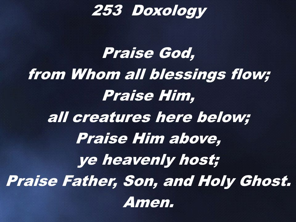 from Whom all blessings flow; Praise Him, all creatures here below;