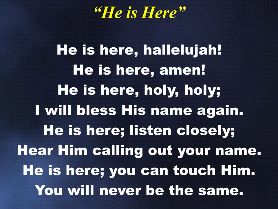 He is Here He is here, hallelujah! He is here, amen!