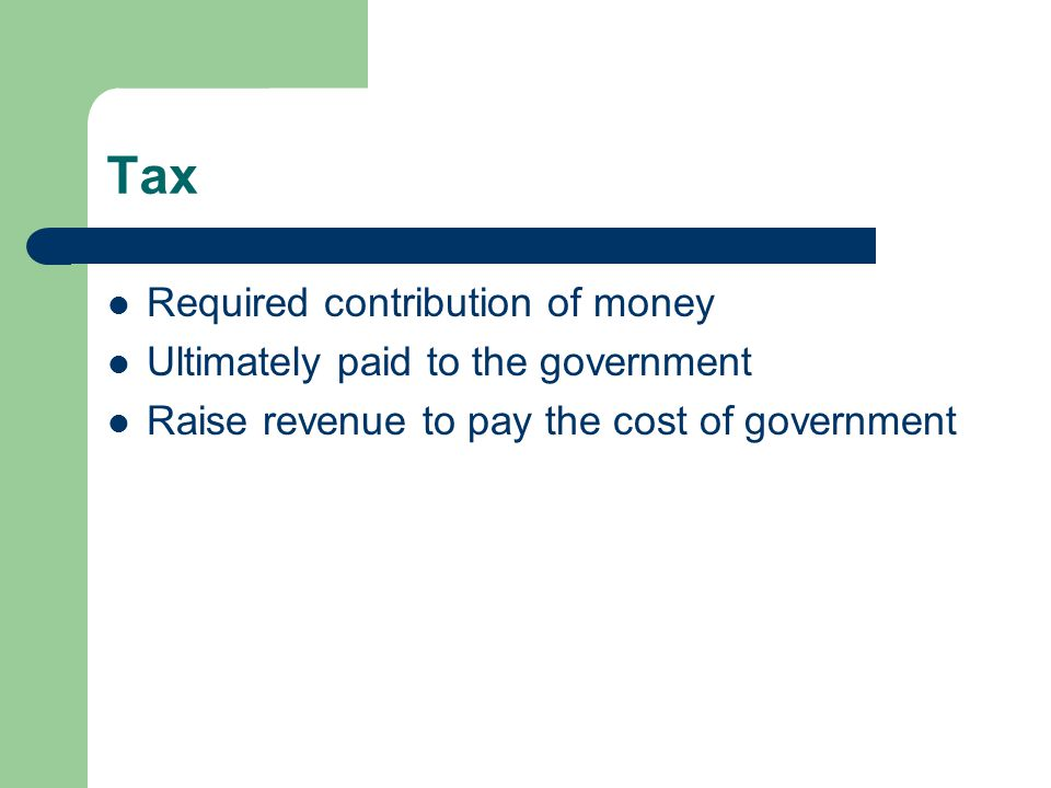 Tax Required contribution of money Ultimately paid to the government