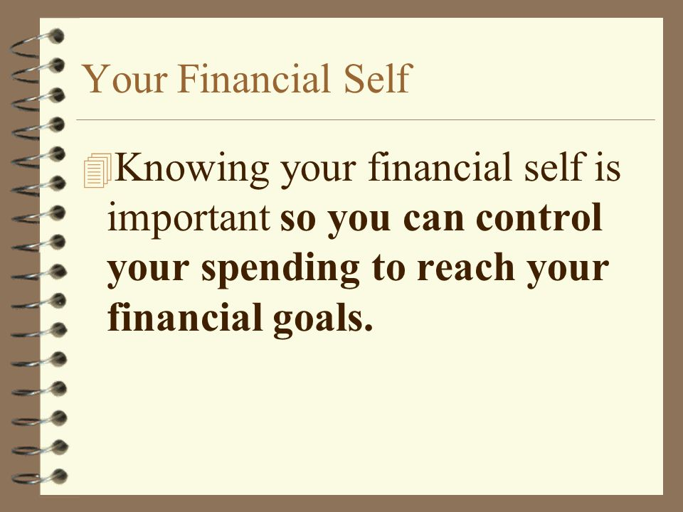 Your Financial Self Knowing your financial self is important so you can control your spending to reach your financial goals.