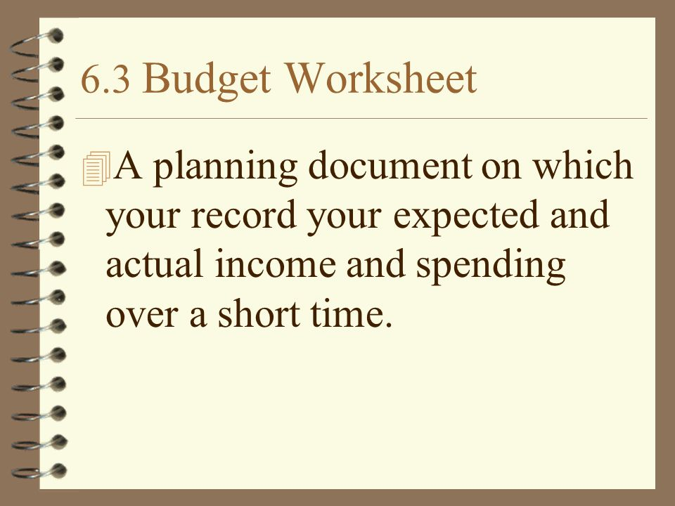 6.3 Budget Worksheet A planning document on which your record your expected and actual income and spending over a short time.