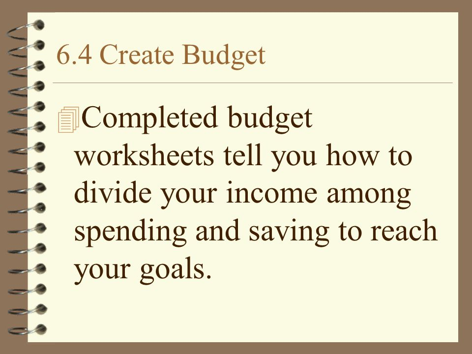 6.4 Create Budget Completed budget worksheets tell you how to divide your income among spending and saving to reach your goals.