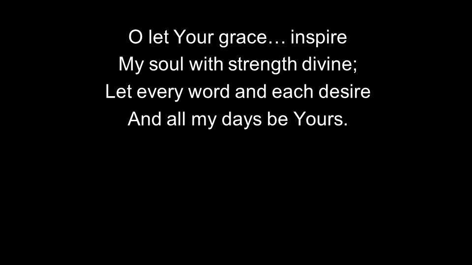 O let Your grace… inspire My soul with strength divine;
